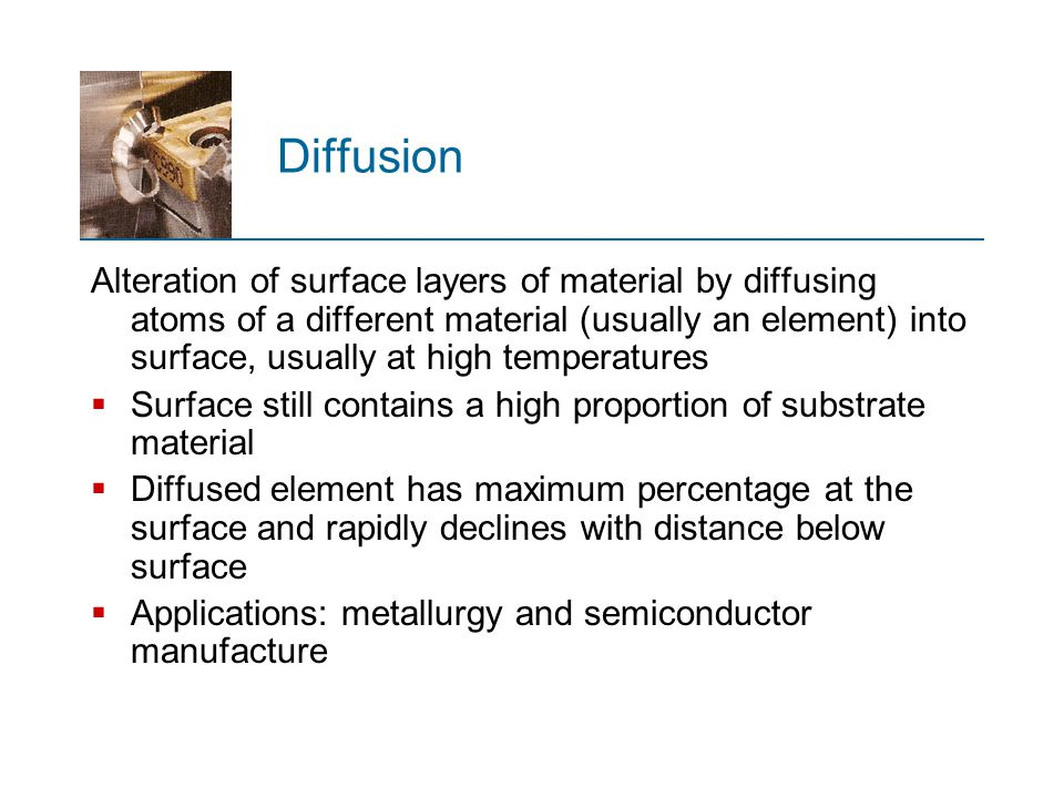 Diffusion Alteration of surface layers of material by diffusing atoms of a different material (usually an element) into surface, usually at high tempe