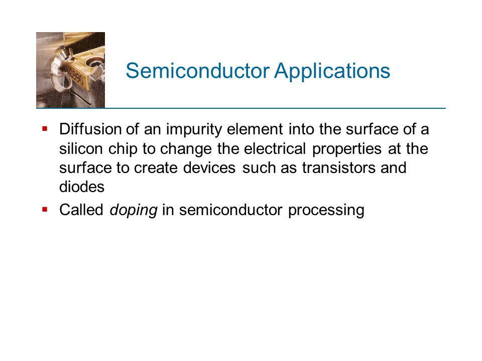 Semiconductor Applications  Diffusion of an impurity element into the surface of a silicon chip to change the electrical properties at the surface to