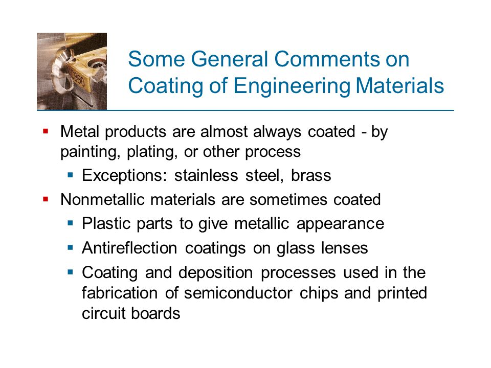 Some General Comments on Coating of Engineering Materials  Metal products are almost always coated ‑ by painting, plating, or other process  Excepti