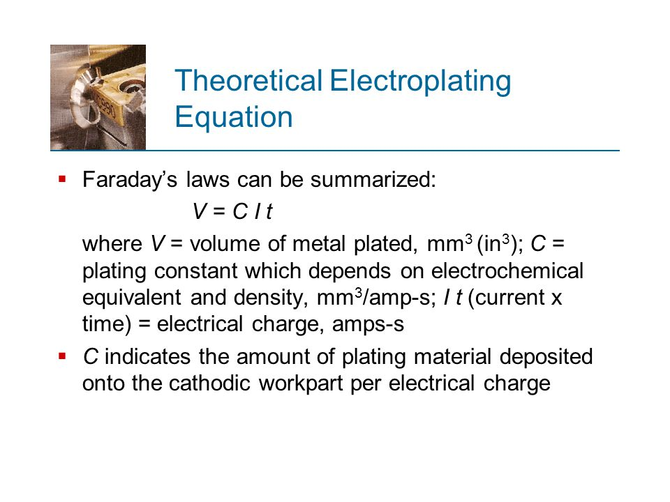 Theoretical Electroplating Equation  Faraday's laws can be summarized: V = C I t where V = volume of metal plated, mm 3 (in 3 ); C = plating constant