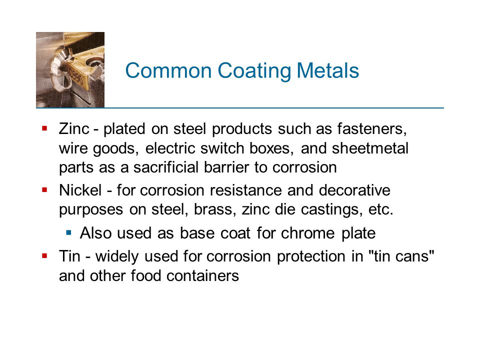 Common Coating Metals  Zinc - plated on steel products such as fasteners, wire goods, electric switch boxes, and sheetmetal parts as a sacrificial ba
