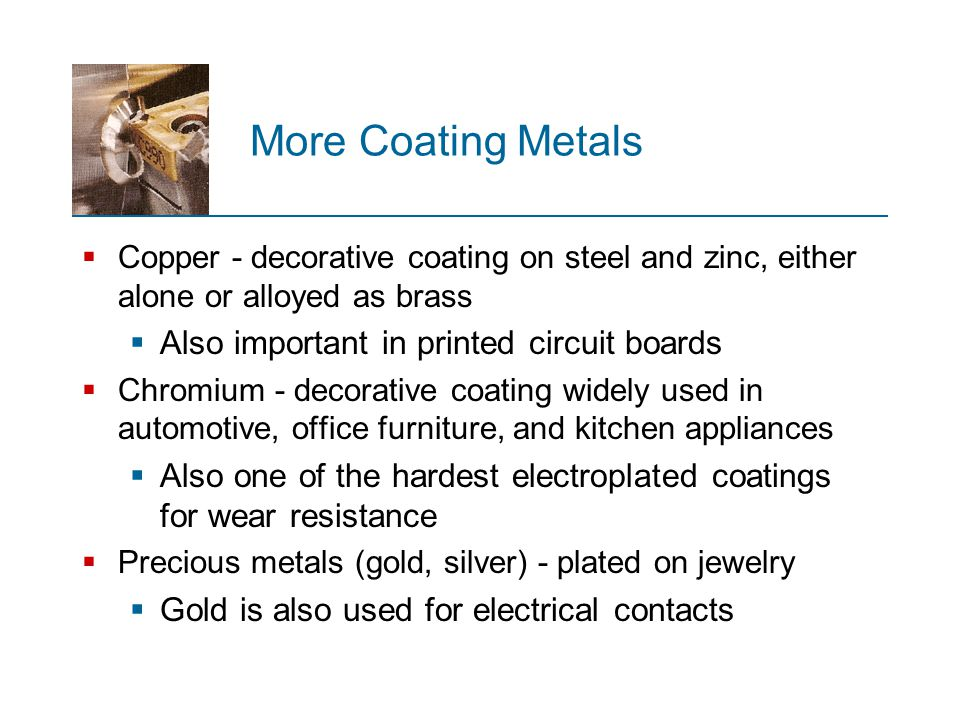 More Coating Metals  Copper - decorative coating on steel and zinc, either alone or alloyed as brass  Also important in printed circuit boards  Chr
