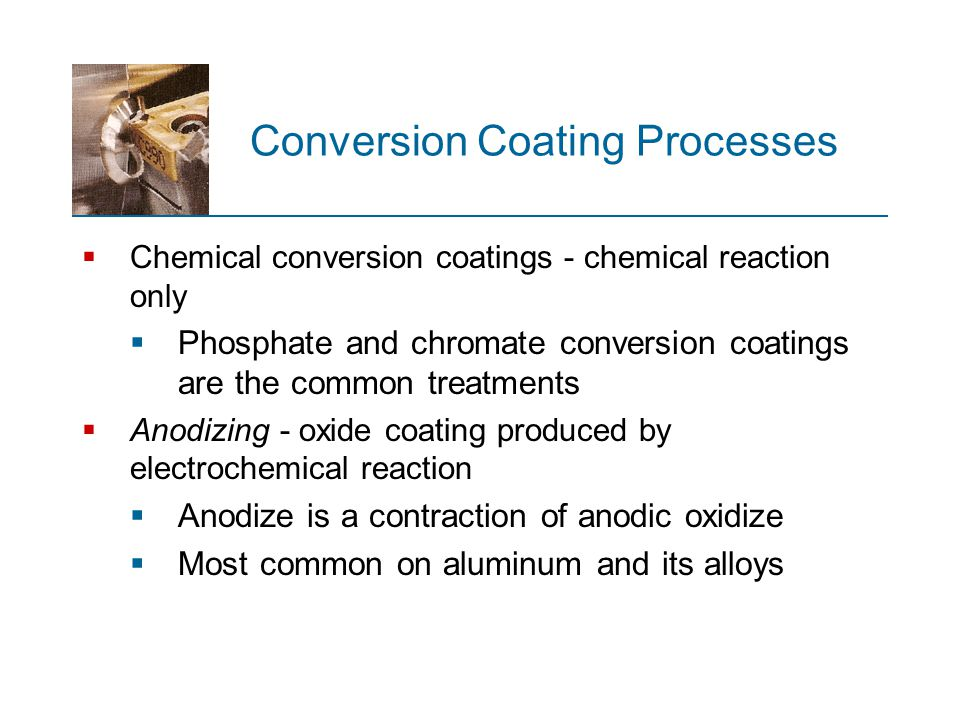Conversion Coating Processes  Chemical conversion coatings - chemical reaction only  Phosphate and chromate conversion coatings are the common treat