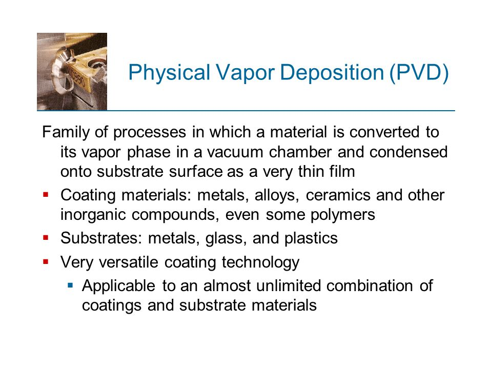 Physical Vapor Deposition (PVD) Family of processes in which a material is converted to its vapor phase in a vacuum chamber and condensed onto substra