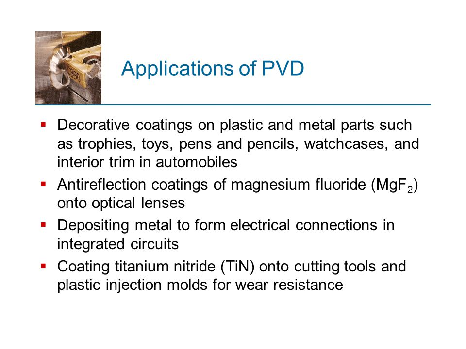 Applications of PVD  Decorative coatings on plastic and metal parts such as trophies, toys, pens and pencils, watchcases, and interior trim in automo