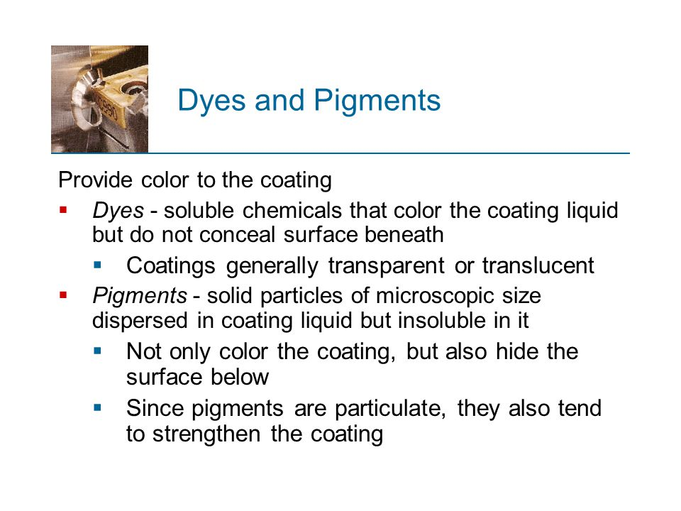 Dyes and Pigments Provide color to the coating  Dyes - soluble chemicals that color the coating liquid but do not conceal surface beneath  Coatings