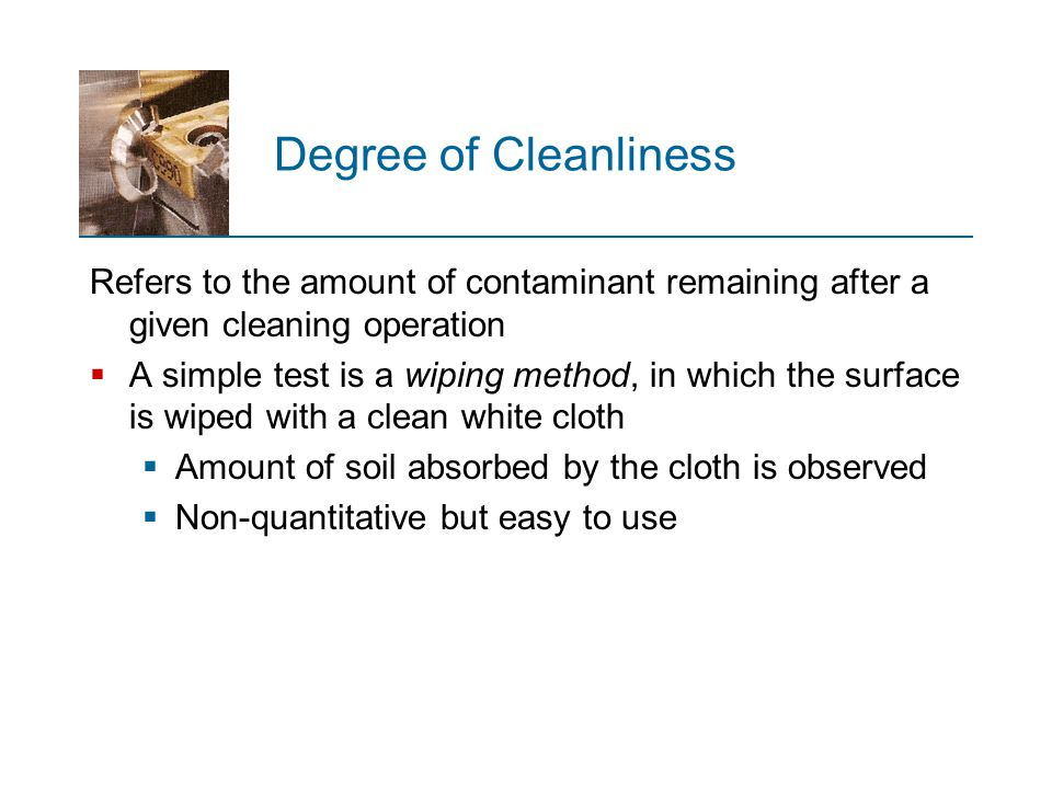 Degree of Cleanliness Refers to the amount of contaminant remaining after a given cleaning operation  A simple test is a wiping method, in which the