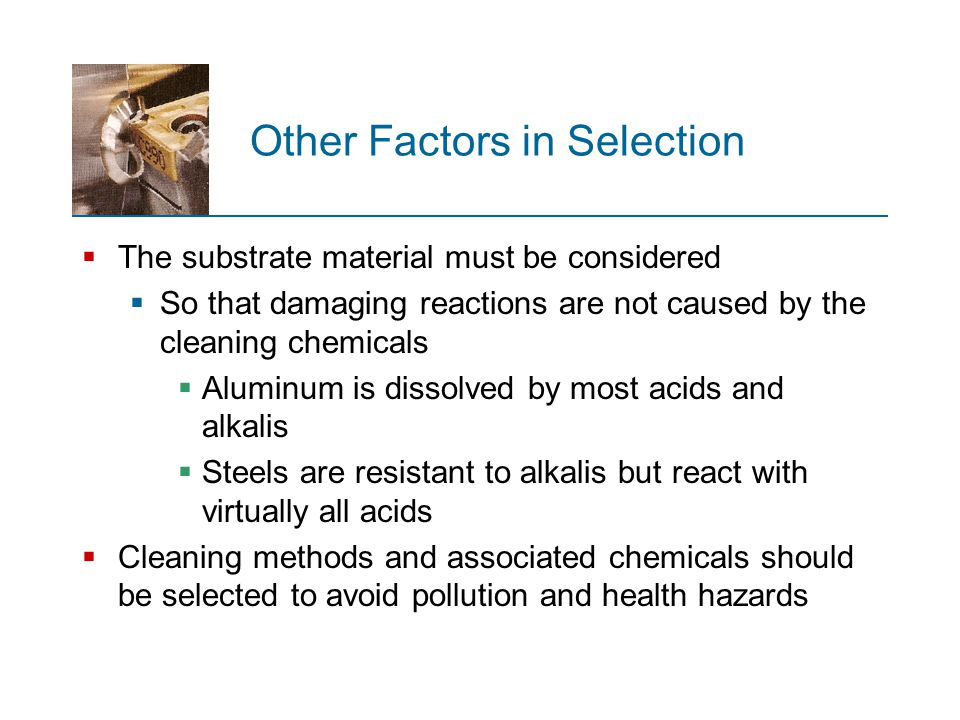 Other Factors in Selection  The substrate material must be considered  So that damaging reactions are not caused by the cleaning chemicals  Aluminu
