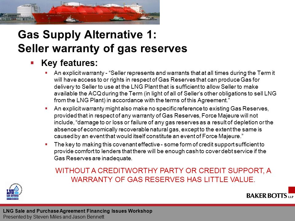 LNG Sale and Purchase Agreement Financing Issues Workshop Presented by Steven Miles and Jason Bennett Gas Supply Alternative 1: Seller warranty of gas