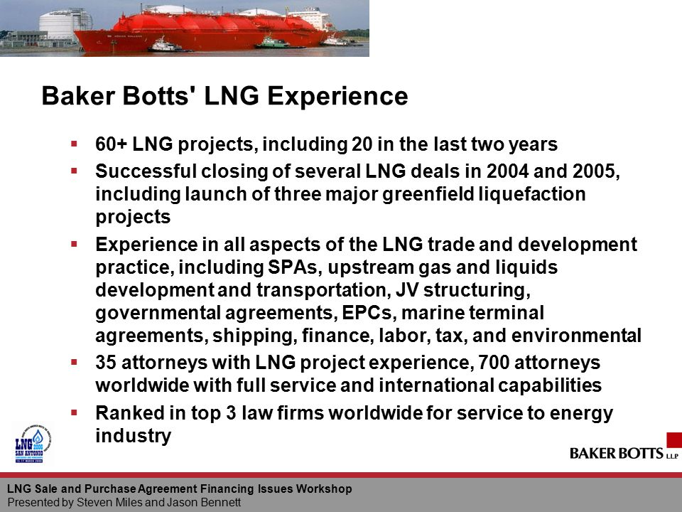 LNG Sale and Purchase Agreement Financing Issues Workshop Presented by Steven Miles and Jason Bennett Baker Botts' LNG Experience  60+ LNG projects,