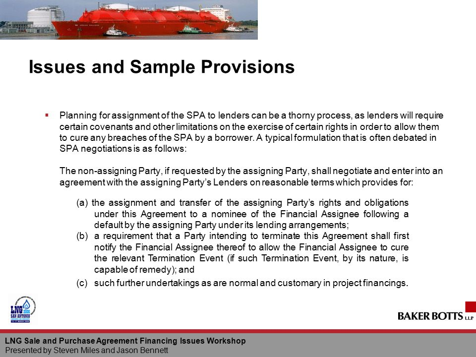 LNG Sale and Purchase Agreement Financing Issues Workshop Presented by Steven Miles and Jason Bennett Issues and Sample Provisions  Planning for assi