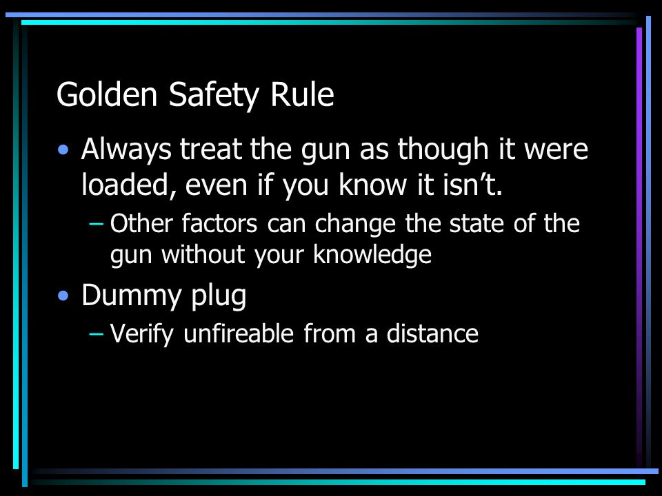 Golden Safety Rule Always treat the gun as though it were loaded, even if you know it isn't.