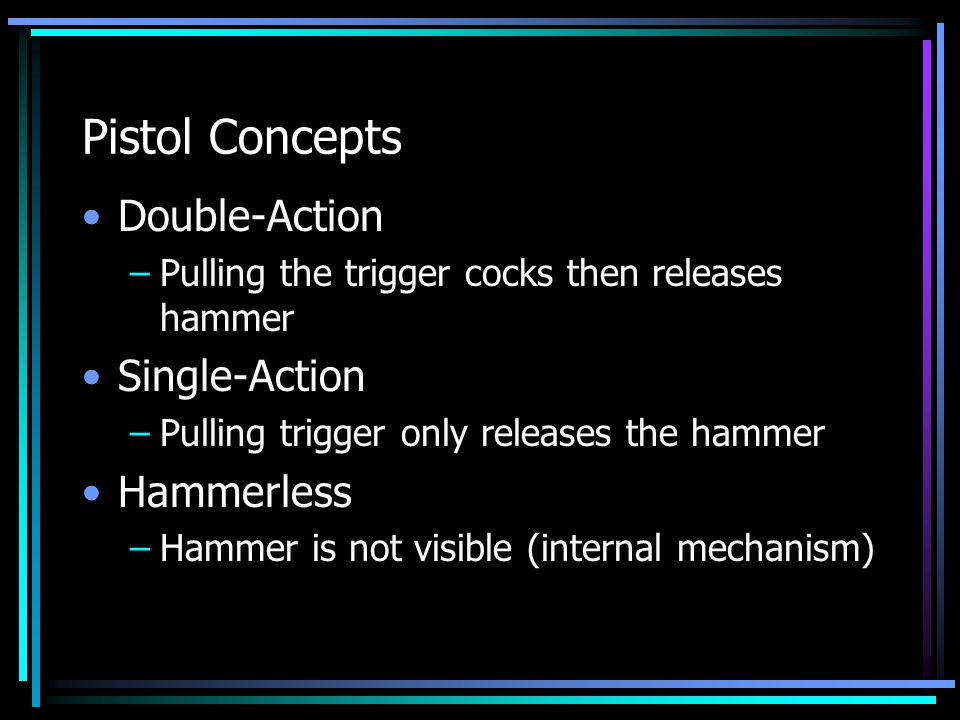 Pistol Concepts Double-Action –Pulling the trigger cocks then releases hammer Single-Action –Pulling trigger only releases the hammer Hammerless –Hammer is not visible (internal mechanism)