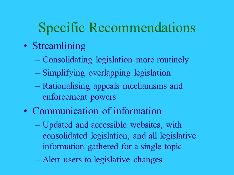 Specific Recommendations Streamlining –Consolidating legislation more routinely –Simplifying overlapping legislation –Rationalising appeals mechanisms and enforcement powers Communication of information –Updated and accessible websites, with consolidated legislation, and all legislative information gathered for a single topic –Alert users to legislative changes