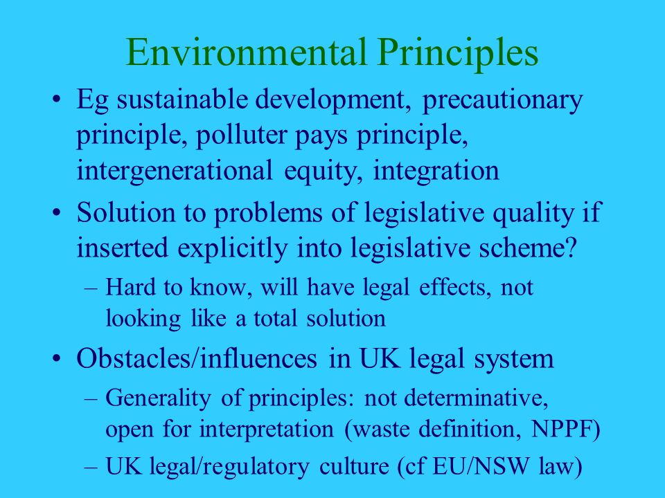 Environmental Principles Eg sustainable development, precautionary principle, polluter pays principle, intergenerational equity, integration Solution to problems of legislative quality if inserted explicitly into legislative scheme.