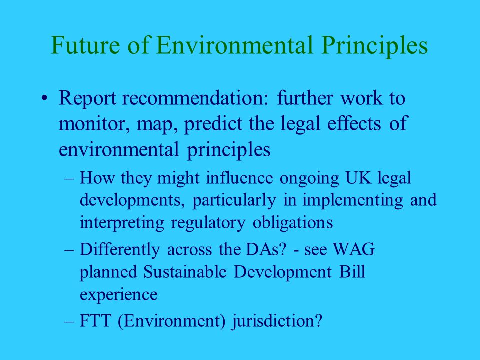 Future of Environmental Principles Report recommendation: further work to monitor, map, predict the legal effects of environmental principles –How they might influence ongoing UK legal developments, particularly in implementing and interpreting regulatory obligations –Differently across the DAs.