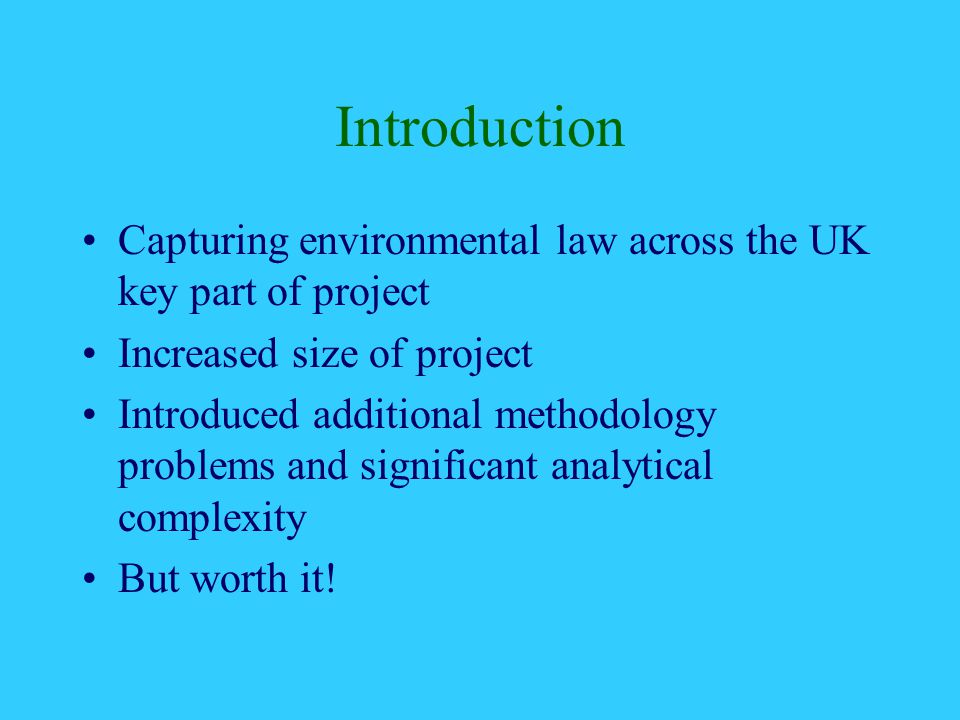 Introduction Capturing environmental law across the UK key part of project Increased size of project Introduced additional methodology problems and significant analytical complexity But worth it!