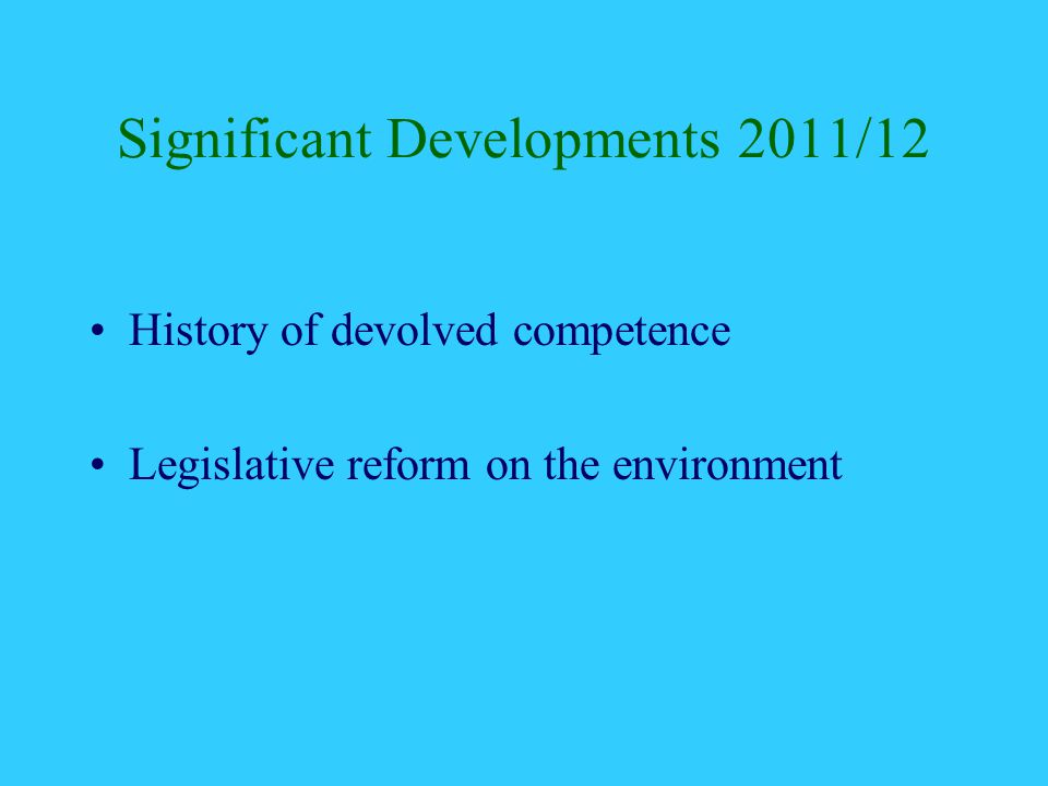 Significant Developments 2011/12 History of devolved competence Legislative reform on the environment
