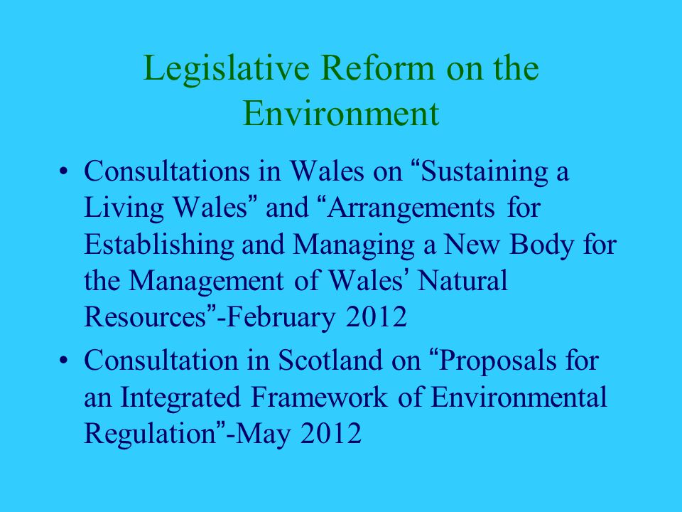 Legislative Reform on the Environment Consultations in Wales on Sustaining a Living Wales and Arrangements for Establishing and Managing a New Body for the Management of Wales' Natural Resources -February 2012 Consultation in Scotland on Proposals for an Integrated Framework of Environmental Regulation -May 2012
