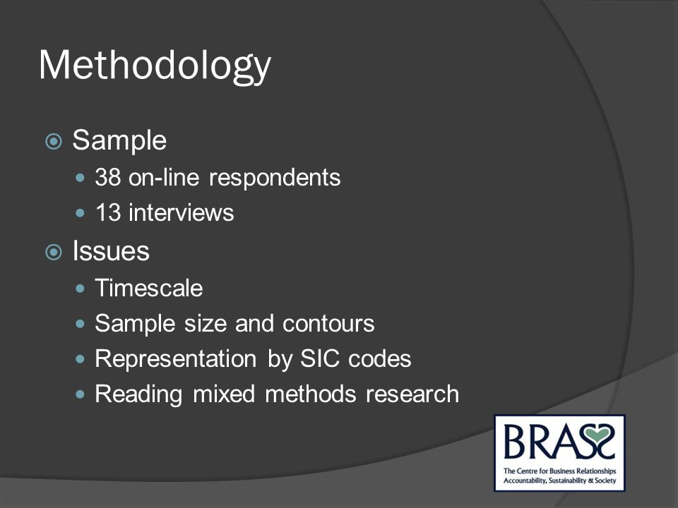Methodology  Sample 38 on-line respondents 13 interviews  Issues Timescale Sample size and contours Representation by SIC codes Reading mixed methods research