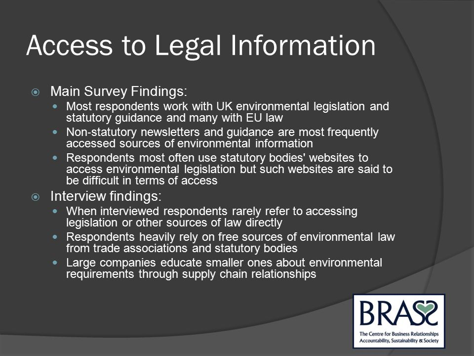 Access to Legal Information  Main Survey Findings: Most respondents work with UK environmental legislation and statutory guidance and many with EU law Non ‐ statutory newsletters and guidance are most frequently accessed sources of environmental information Respondents most often use statutory bodies websites to access environmental legislation but such websites are said to be difficult in terms of access  Interview findings: When interviewed respondents rarely refer to accessing legislation or other sources of law directly Respondents heavily rely on free sources of environmental law from trade associations and statutory bodies Large companies educate smaller ones about environmental requirements through supply chain relationships
