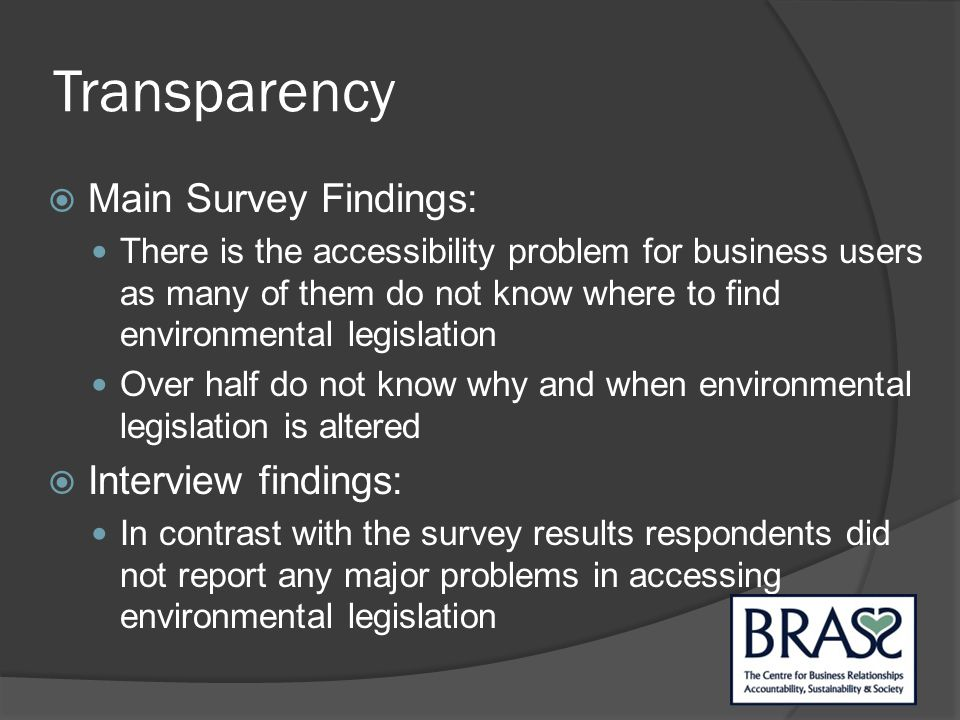 Transparency  Main Survey Findings: There is the accessibility problem for business users as many of them do not know where to find environmental legislation Over half do not know why and when environmental legislation is altered  Interview findings: In contrast with the survey results respondents did not report any major problems in accessing environmental legislation