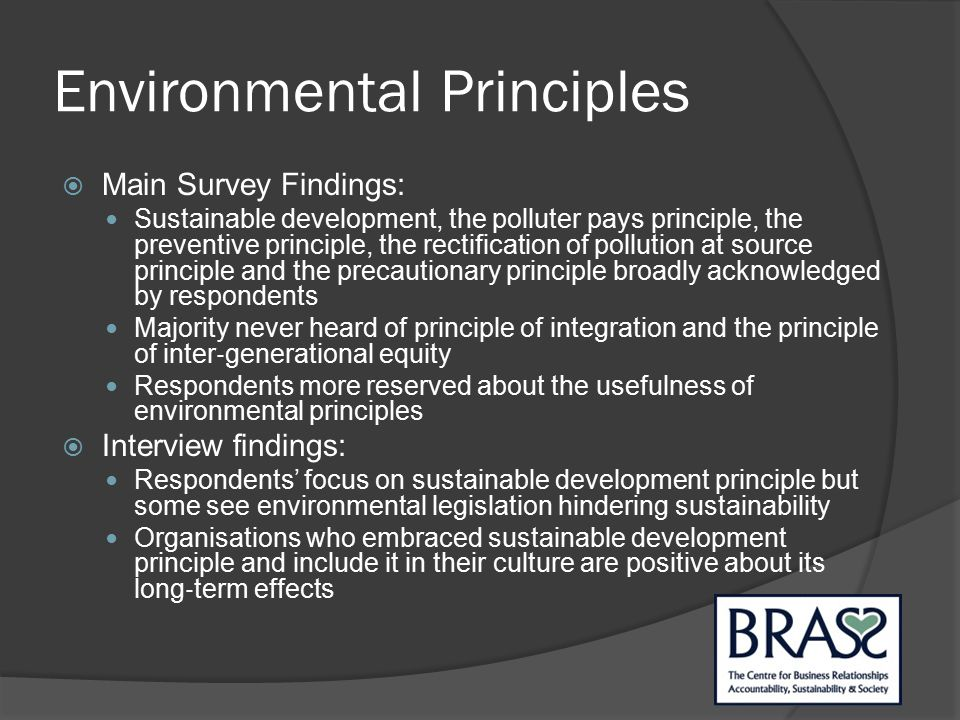 Environmental Principles  Main Survey Findings: Sustainable development, the polluter pays principle, the preventive principle, the rectification of pollution at source principle and the precautionary principle broadly acknowledged by respondents Majority never heard of principle of integration and the principle of inter ‐ generational equity Respondents more reserved about the usefulness of environmental principles  Interview findings: Respondents' focus on sustainable development principle but some see environmental legislation hindering sustainability Organisations who embraced sustainable development principle and include it in their culture are positive about its long ‐ term effects