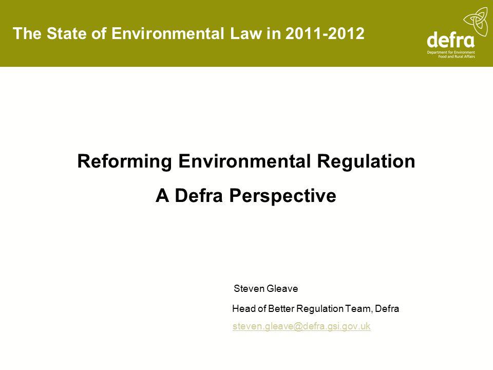 The State of Environmental Law in 2011-2012 Reforming Environmental Regulation A Defra Perspective Steven Gleave Head of Better Regulation Team, Defra steven.gleave@defra.gsi.gov.uk