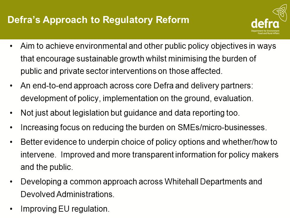 Defra's Approach to Regulatory Reform Aim to achieve environmental and other public policy objectives in ways that encourage sustainable growth whilst minimising the burden of public and private sector interventions on those affected.