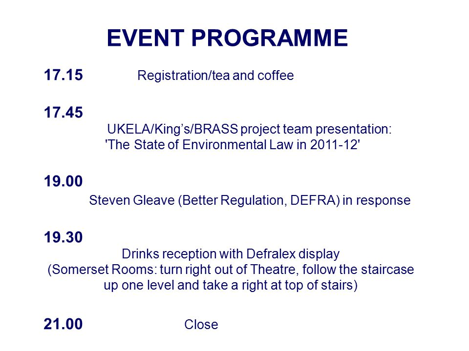 EVENT PROGRAMME 17.15 Registration/tea and coffee 17.45 UKELA/King's/BRASS project team presentation: The State of Environmental Law in 2011-12 19.00 Steven Gleave (Better Regulation, DEFRA) in response 19.30 Drinks reception with Defralex display (Somerset Rooms: turn right out of Theatre, follow the staircase up one level and take a right at top of stairs) 21.00 Close