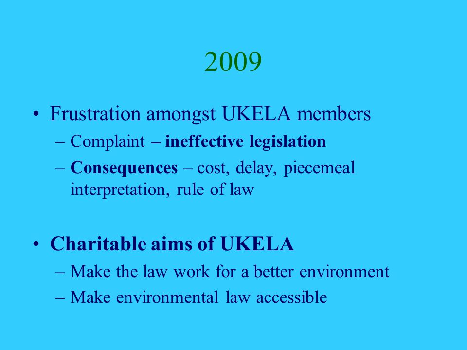 2009 Frustration amongst UKELA members –Complaint – ineffective legislation –Consequences – cost, delay, piecemeal interpretation, rule of law Charitable aims of UKELA –Make the law work for a better environment –Make environmental law accessible