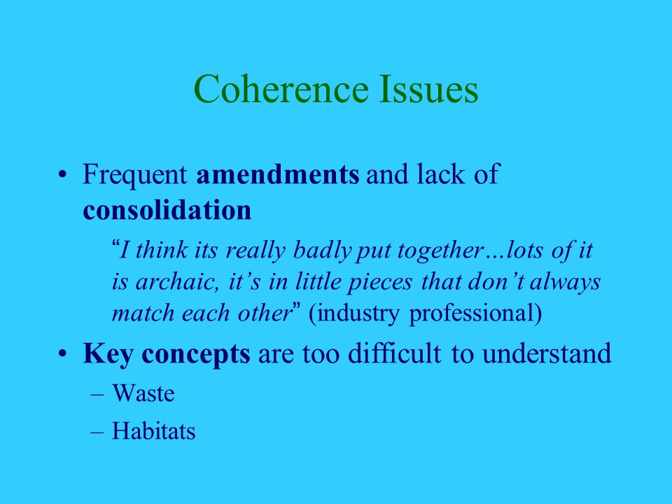 Coherence Issues Frequent amendments and lack of consolidation I think its really badly put together…lots of it is archaic, it's in little pieces that don't always match each other (industry professional) Key concepts are too difficult to understand –Waste –Habitats