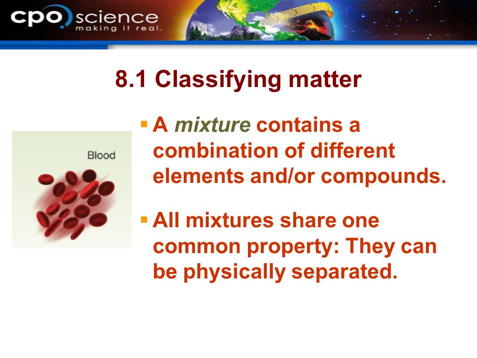 8.1 Classifying matter  A mixture contains a combination of different elements and/or compounds.