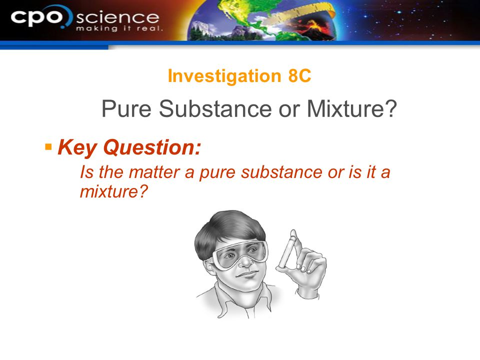 Investigation 8C  Key Question: Is the matter a pure substance or is it a mixture.