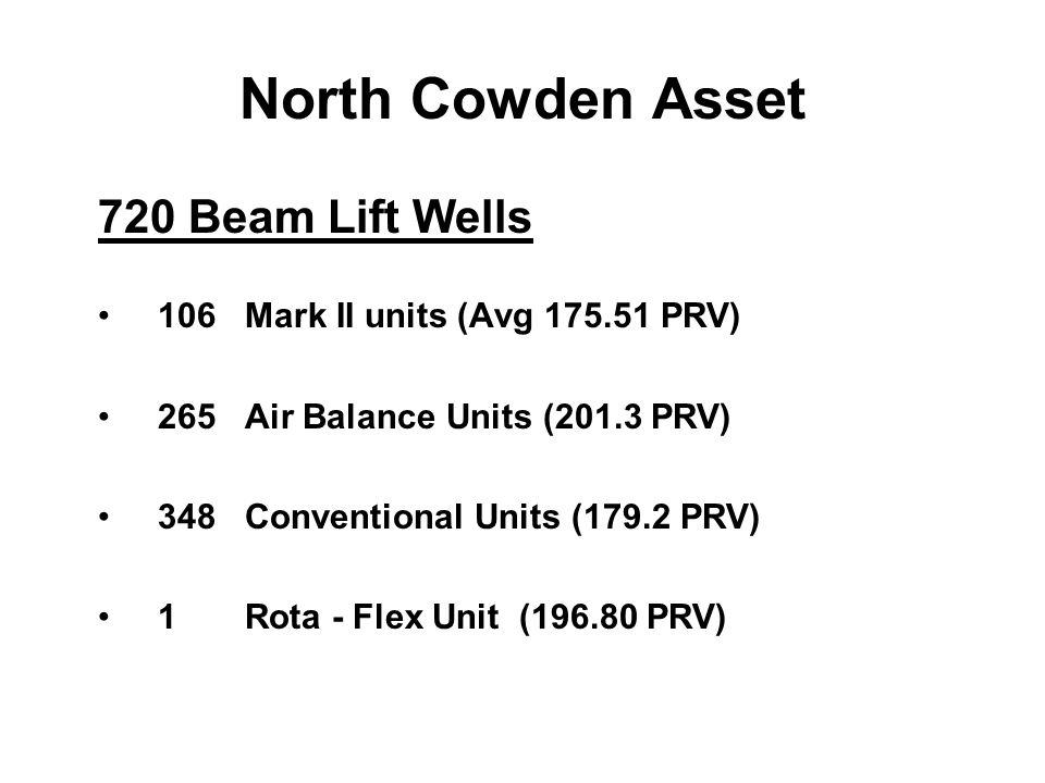 North Cowden Asset 720 Beam Lift Wells 106 Mark II units (Avg 175.51 PRV) 265 Air Balance Units (201.3 PRV) 348 Conventional Units (179.2 PRV) 1 Rota - Flex Unit (196.80 PRV)