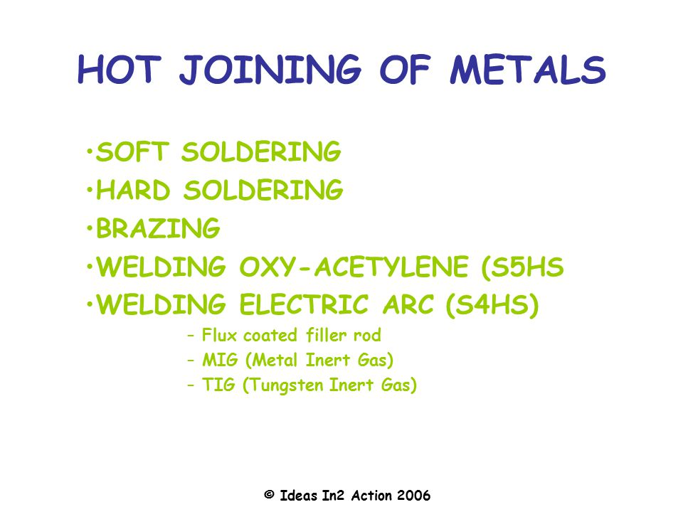 © Ideas In2 Action 2006 HOT JOINING OF METALS SOFT SOLDERING HARD SOLDERING BRAZING WELDING OXY-ACETYLENE (S5HS WELDING ELECTRIC ARC (S4HS) – Flux coated filler rod – MIG (Metal Inert Gas) – TIG (Tungsten Inert Gas)