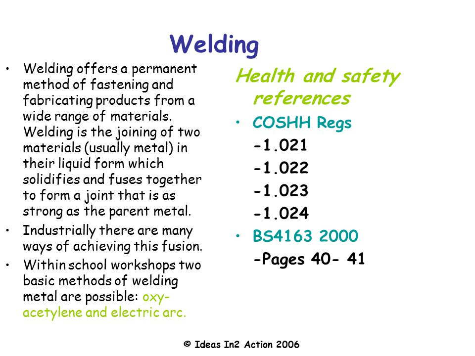 © Ideas In2 Action 2006 Welding Welding offers a permanent method of fastening and fabricating products from a wide range of materials.