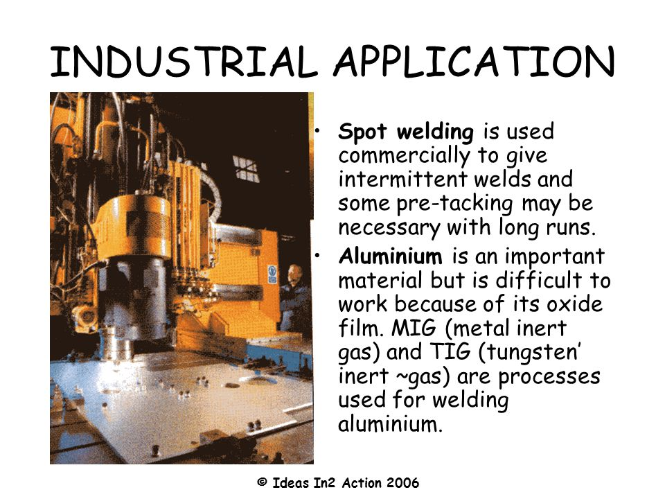 © Ideas In2 Action 2006 INDUSTRIAL APPLICATION Spot welding is used commercially to give intermittent welds and some pre-tacking may be necessary with long runs.