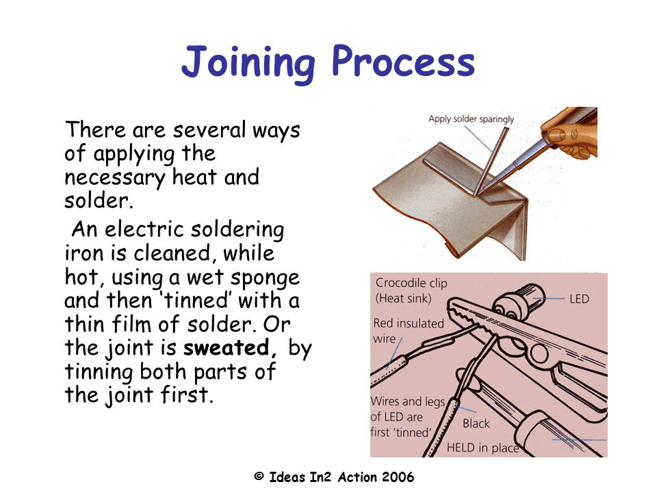 © Ideas In2 Action 2006 Joining Process There are several ways of applying the necessary heat and solder.