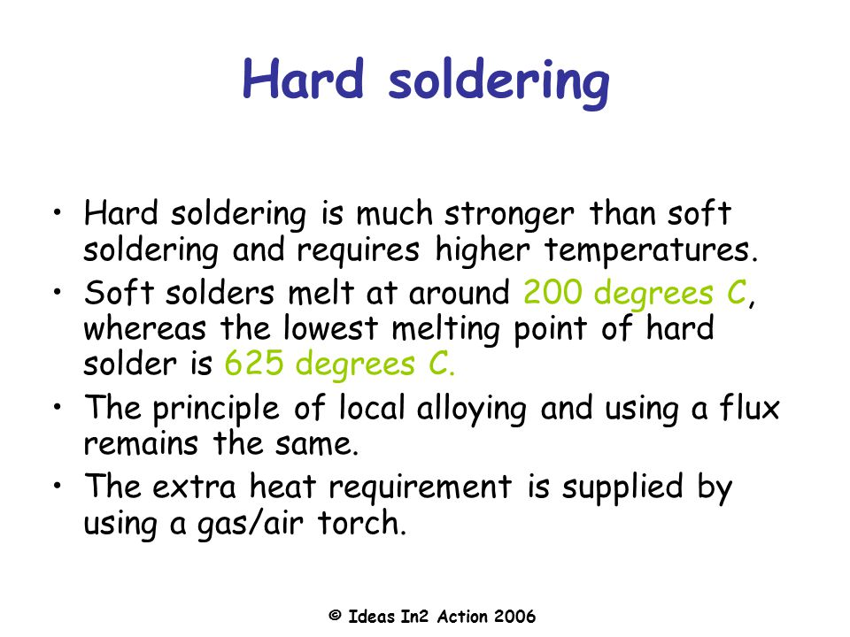 © Ideas In2 Action 2006 Hard soldering Hard soldering is much stronger than soft soldering and requires higher temperatures.