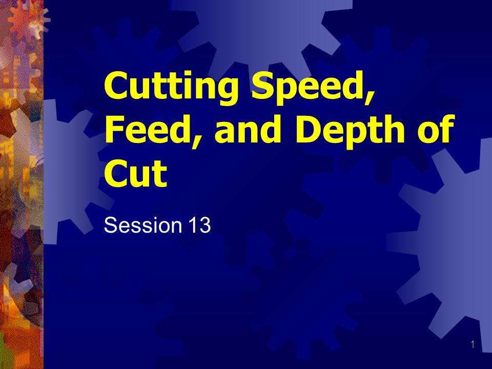 1 Cutting Speed, Feed, and Depth of Cut Session 13