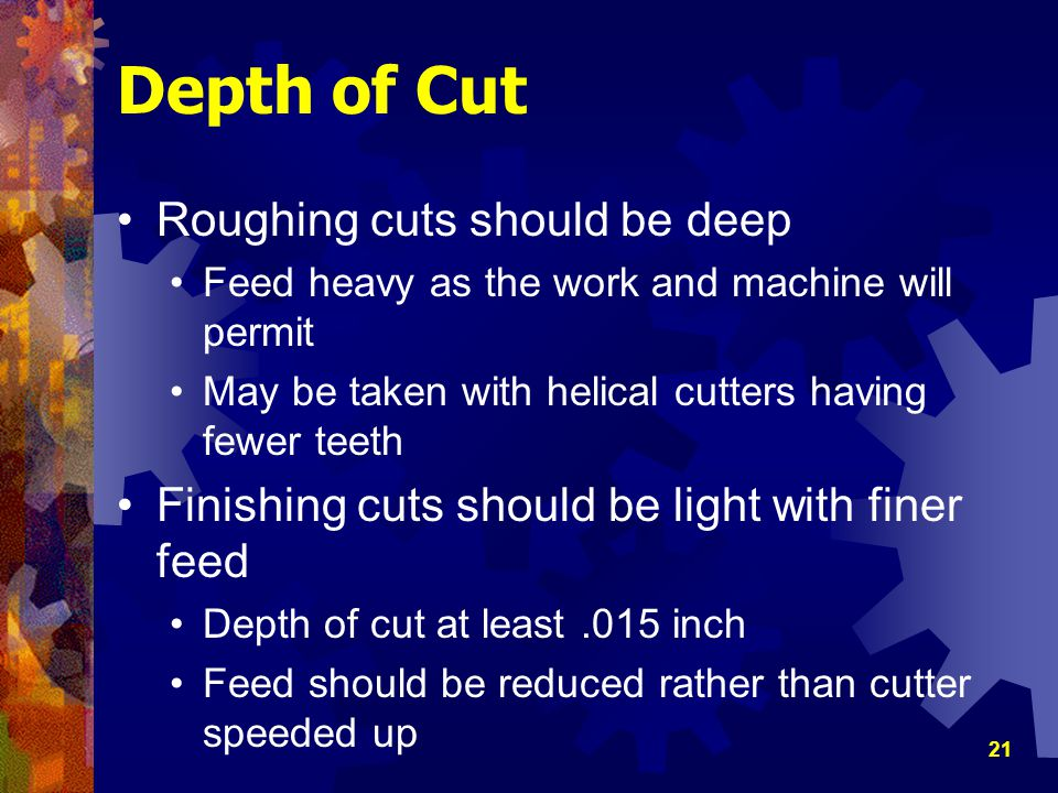 21 Depth of Cut Roughing cuts should be deep Feed heavy as the work and machine will permit May be taken with helical cutters having fewer teeth Finis