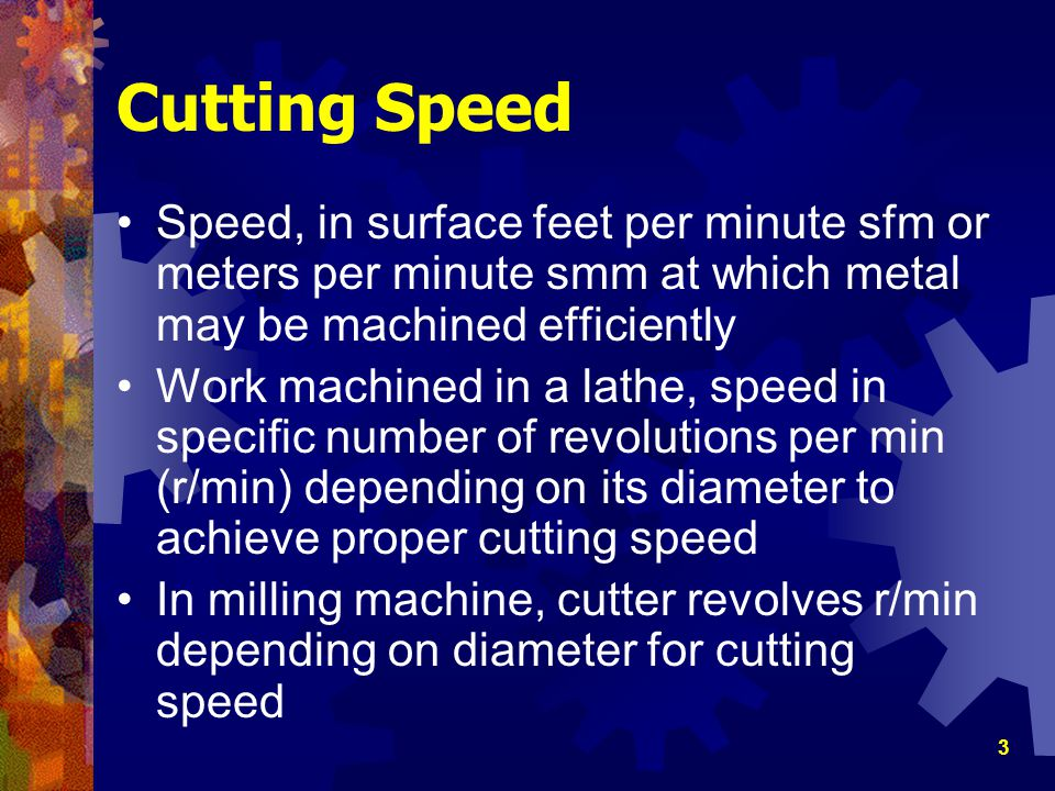 4 Important Factors in Determining Cutting Speed Type of workpiece material Cutting tool material Diameter of cutter Surface finish required Depth of cut taken Rigidity of machine and work setup