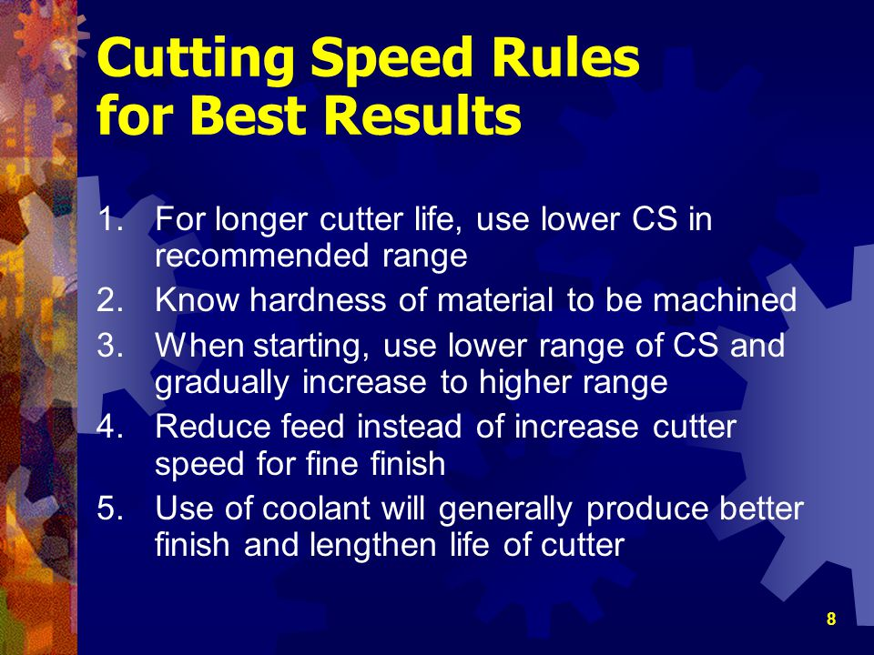 8 Cutting Speed Rules for Best Results 1.For longer cutter life, use lower CS in recommended range 2.Know hardness of material to be machined 3.When s
