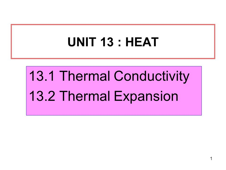 1 UNIT 13 : HEAT 13.1 Thermal Conductivity 13.2 Thermal Expansion