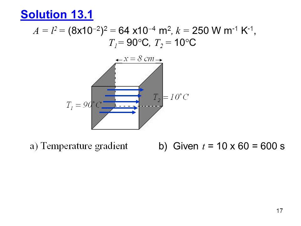 17 Solution 13.1 A = l 2 = (8x10  2 ) 2 = 64 x10  4 m 2, k = 250 W m -1 K -1, T 1 = 90  C, T 2 = 10  C b) Given t = 10 x 60 = 600 s