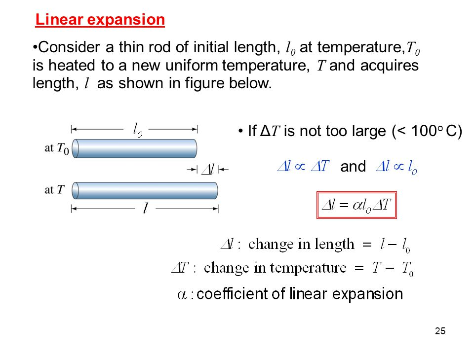25 Linear expansion Consider a thin rod of initial length, l 0 at temperature, T 0 is heated to a new uniform temperature, T and acquires length, l as shown in figure below.