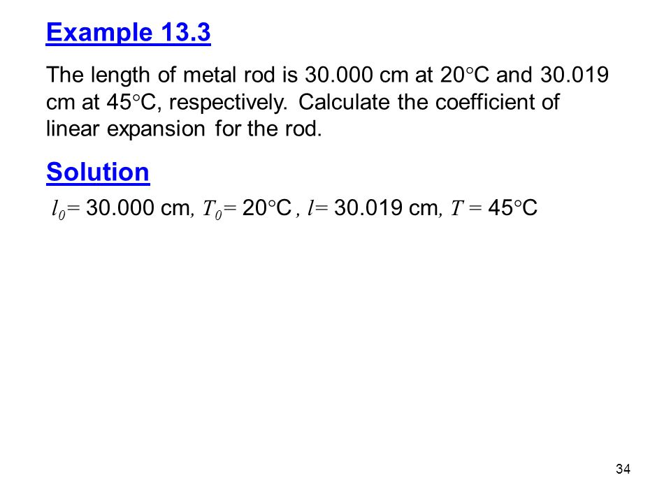 34 Example 13.3 The length of metal rod is 30.000 cm at 20  C and 30.019 cm at 45  C, respectively.