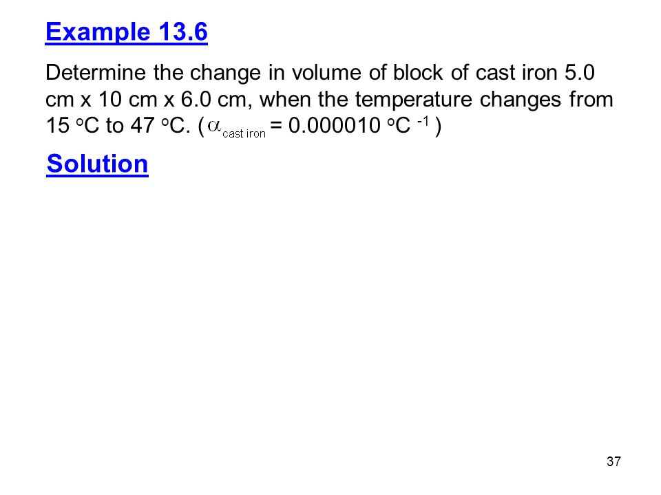 37 Example 13.6 Determine the change in volume of block of cast iron 5.0 cm x 10 cm x 6.0 cm, when the temperature changes from 15 o C to 47 o C.