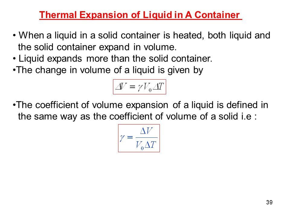 39 Thermal Expansion of Liquid in A Container When a liquid in a solid container is heated, both liquid and the solid container expand in volume.